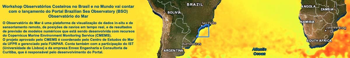 O Observatório do Mar é uma plataforma de visualização de dados in-situ e de sensoriamento remoto, de posições de navios em tempo real, e de resultados de previsão de modelos numéricos que está sendo desenvolvida com recursos do Copernicus Marine Environment Monitoring Service (CMEMS). O projeto aprovado pelo CMEMS é coordenado pelo Centro de Estudos do Mar da UFPR e gerenciado pela FUNPAR. Conta também com a participação do IST (Universidade de Lisboa) e da empresa Envex Engenharia e Consultoria de Curitiba, que é responsável pelo desenvolvimento do Portal